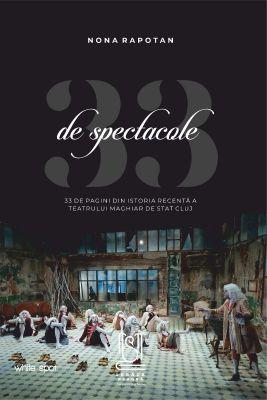 33 de spectacole - 33 de pagini din istoria recentă a Teatrului Maghiar de Stat Cluj - Nona Rapotan