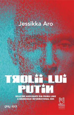 TROLII LUI PUTIN. Relatări adevărate din prima linie a războiului informațional rus - Jessikka Aro