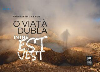 O VIAȚĂ DUBLĂ. Între Est și Vest de Corneliu Cazacu